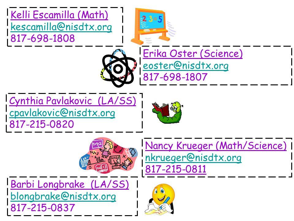 Kelli Escamilla (Math) kescamilla@nisdtx.org 817-698-1808 Erika Oster (Science) eoster@nisdtx.org 817-698-1807 Cynthia Pavlakovic (LA/SS) cpavlakovic@nisdtx.org 817-215-0820 Barbi Longbrake (LA/SS) blongbrake@nisdtx.org 817-215-0837 Nancy Krueger (Math/Science) nkrueger@nisdtx.org 817-215-0811