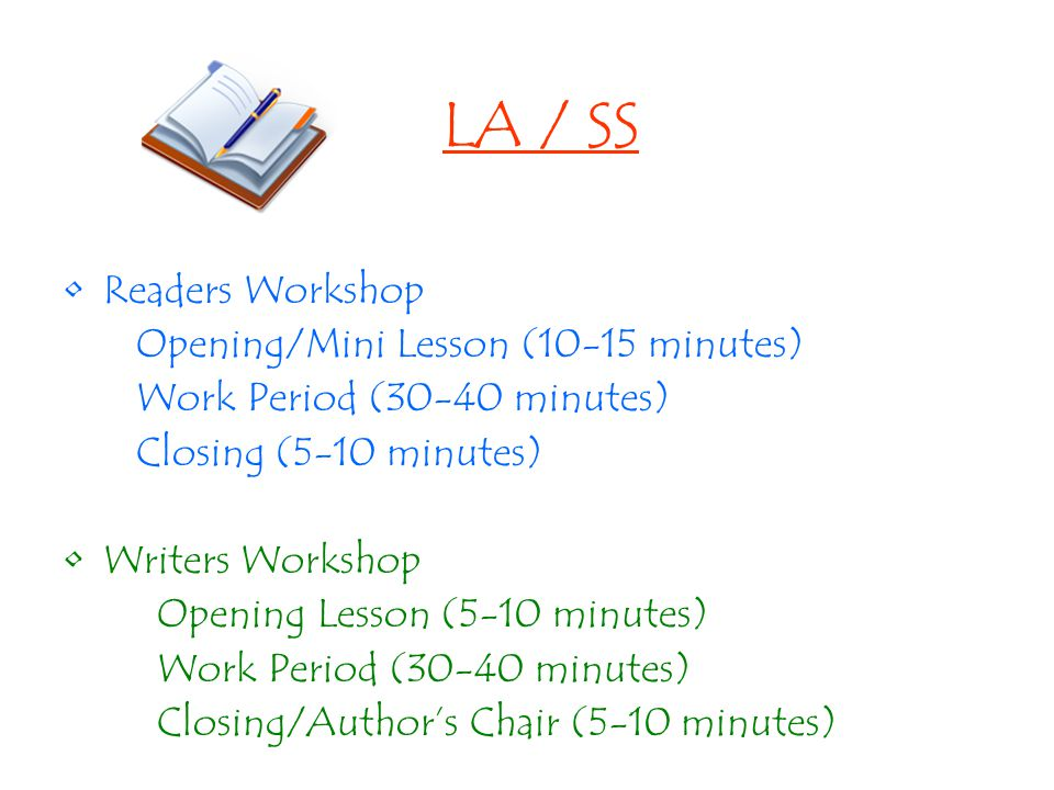 LA / SS Readers Workshop Opening/Mini Lesson (10-15 minutes) Work Period (30-40 minutes) Closing (5-10 minutes) Writers Workshop Opening Lesson (5-10 minutes) Work Period (30-40 minutes) Closing/Author's Chair (5-10 minutes)
