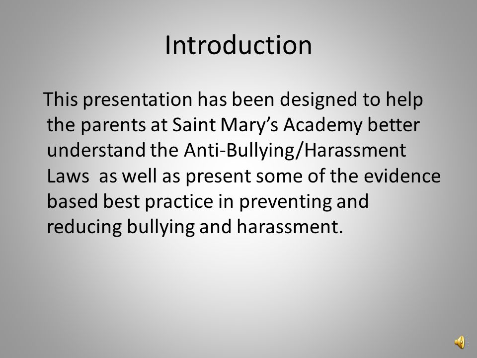 Introduction This presentation has been designed to help the parents at Saint Mary's Academy better understand the Anti-Bullying/Harassment Laws as well as present some of the evidence based best practice in preventing and reducing bullying and harassment.
