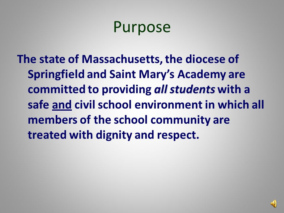 Purpose all students The state of Massachusetts, the diocese of Springfield and Saint Mary's Academy are committed to providing all students with a safe and civil school environment in which all members of the school community are treated with dignity and respect.