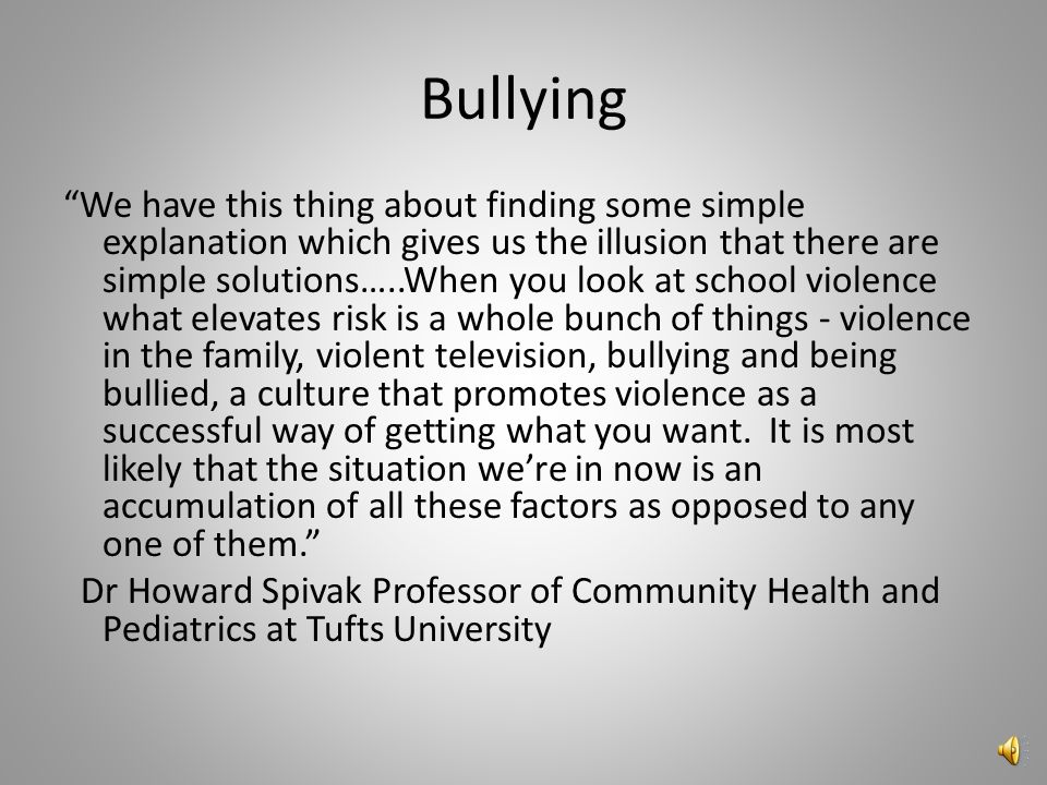 Bullying We have this thing about finding some simple explanation which gives us the illusion that there are simple solutions…..When you look at school violence what elevates risk is a whole bunch of things - violence in the family, violent television, bullying and being bullied, a culture that promotes violence as a successful way of getting what you want.
