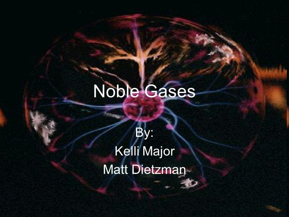 Noble Gases By: Kelli Major Matt Dietzman