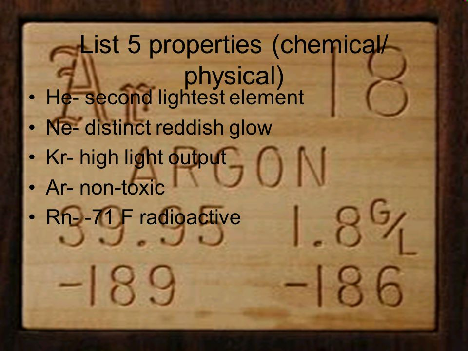 List 5 properties (chemical/ physical) He- second lightest element Ne- distinct reddish glow Kr- high light output Ar- non-toxic Rn- -71 F radioactive