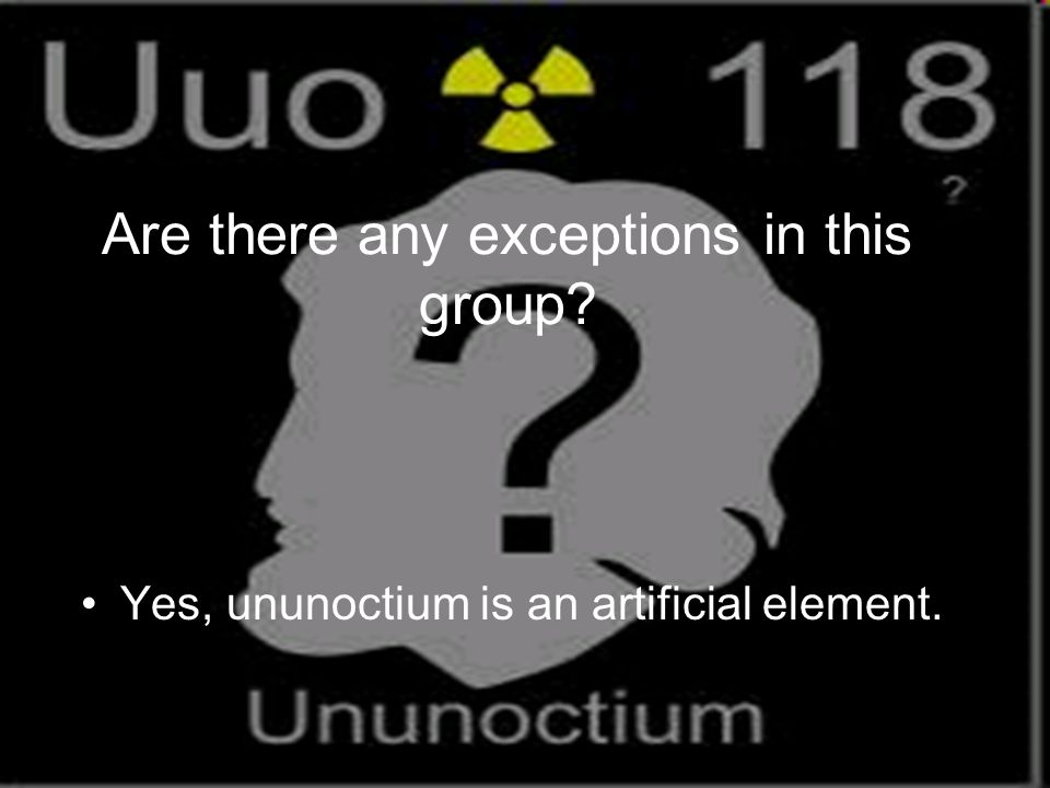 Are there any exceptions in this group Yes, ununoctium is an artificial element.