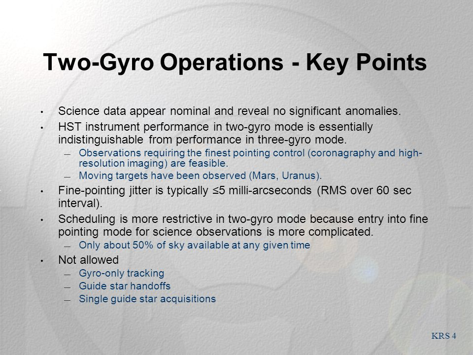 KRS 4 Two-Gyro Operations - Key Points Science data appear nominal and reveal no significant anomalies. HST instrument performance in two-gyro mode is