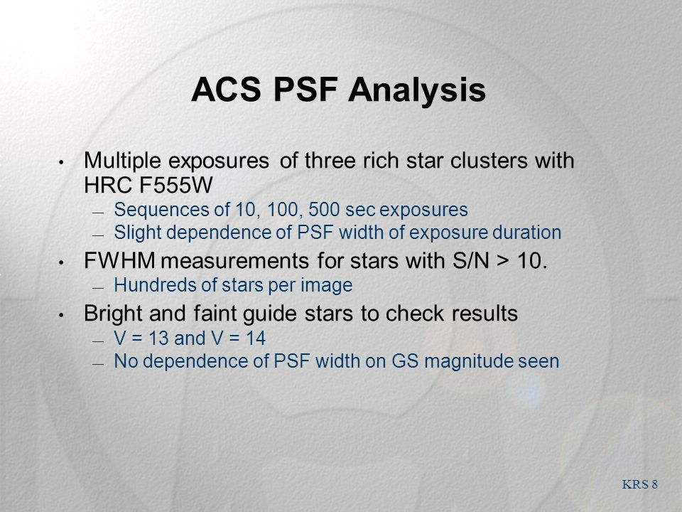 KRS 8 ACS PSF Analysis Multiple exposures of three rich star clusters with HRC F555W  Sequences of 10, 100, 500 sec exposures  Slight dependence of PSF width of exposure duration FWHM measurements for stars with S/N > 10.