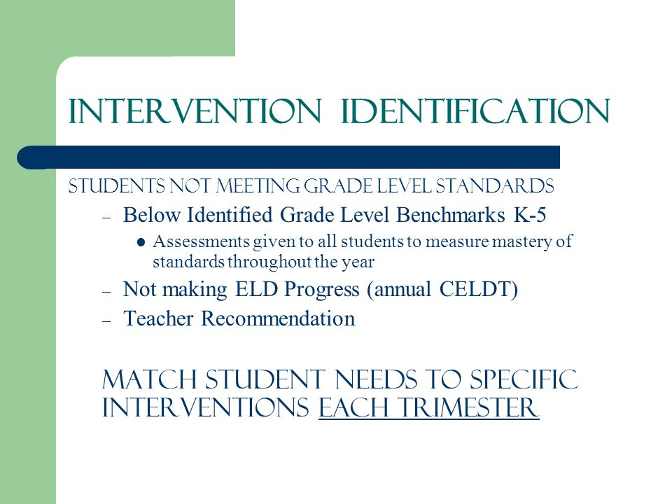 INTERVENTION Identification Students not meeting Grade Level Standards – Below Identified Grade Level Benchmarks K-5 Assessments given to all students to measure mastery of standards throughout the year – Not making ELD Progress (annual CELDT) – Teacher Recommendation Match student needs to SPECIFIC Interventions each trimester