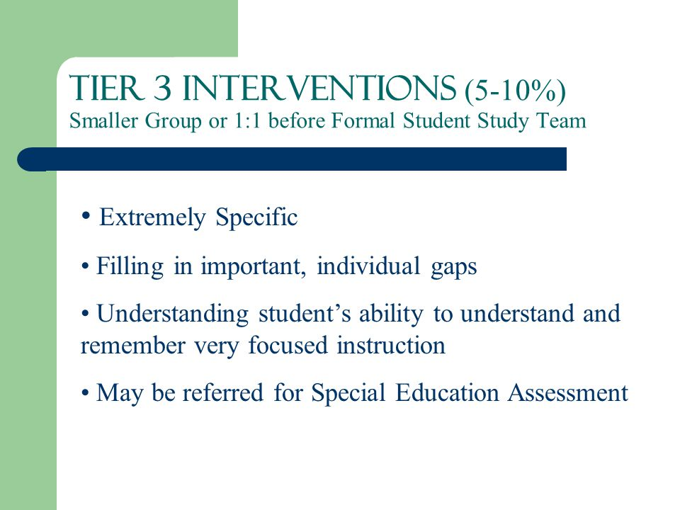 Tier 3 Interventions (5-10%) Smaller Group or 1:1 before Formal Student Study Team Extremely Specific Filling in important, individual gaps Understanding student's ability to understand and remember very focused instruction May be referred for Special Education Assessment
