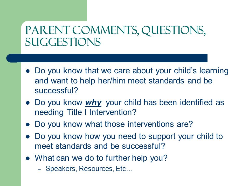 Parent Comments, Questions, Suggestions Do you know that we care about your child's learning and want to help her/him meet standards and be successful.