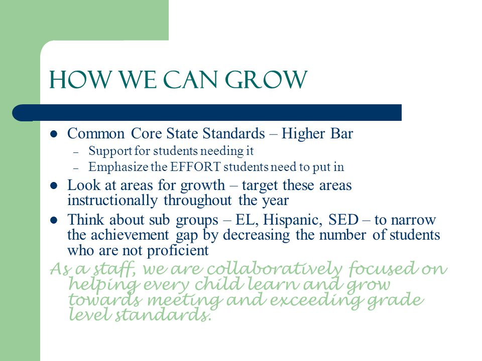 How We Can Grow Common Core State Standards – Higher Bar – Support for students needing it – Emphasize the EFFORT students need to put in Look at areas for growth – target these areas instructionally throughout the year Think about sub groups – EL, Hispanic, SED – to narrow the achievement gap by decreasing the number of students who are not proficient As a staff, we are collaboratively focused on helping every child learn and grow towards meeting and exceeding grade level standards.