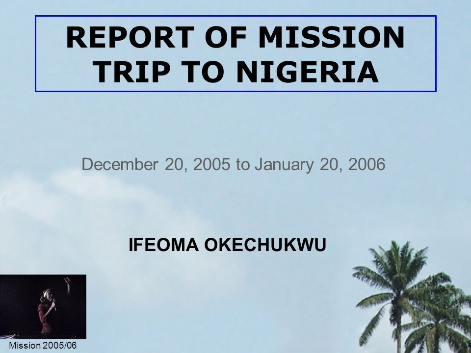 Mission 2005/06 REPORT OF MISSION TRIP TO NIGERIA December 20, 2005 to January 20, 2006 IFEOMA OKECHUKWU