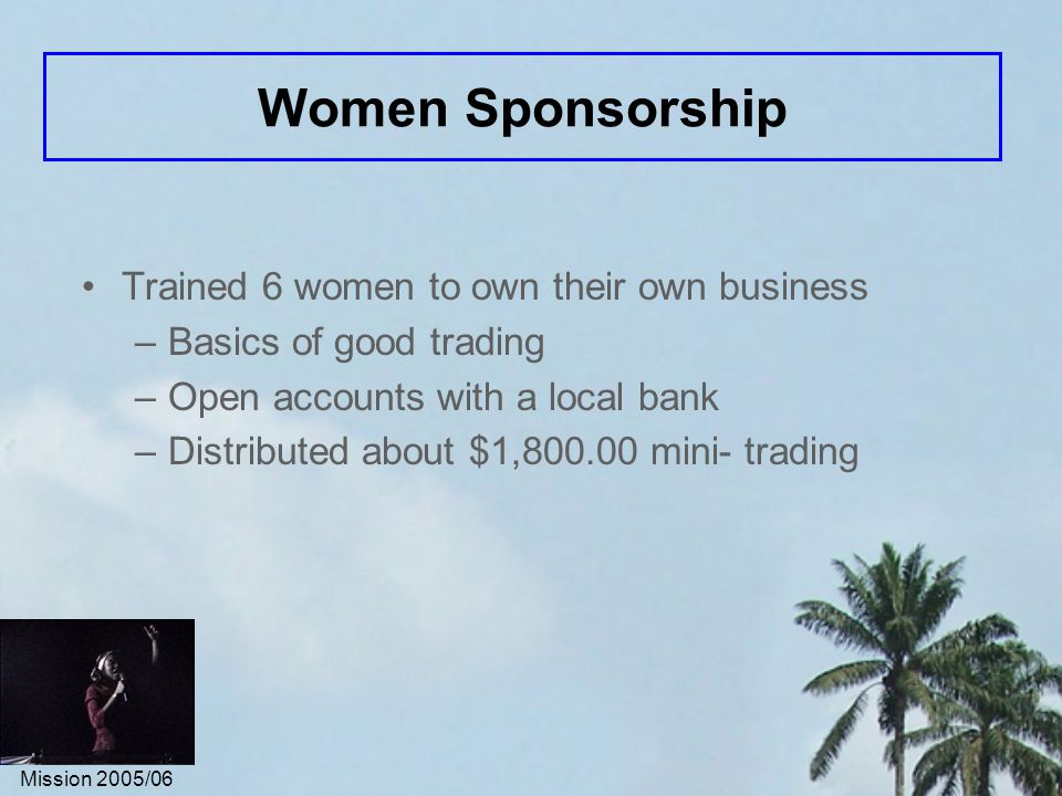 Mission 2005/06 Women Sponsorship Trained 6 women to own their own business –Basics of good trading –Open accounts with a local bank –Distributed about $1,800.00 mini- trading
