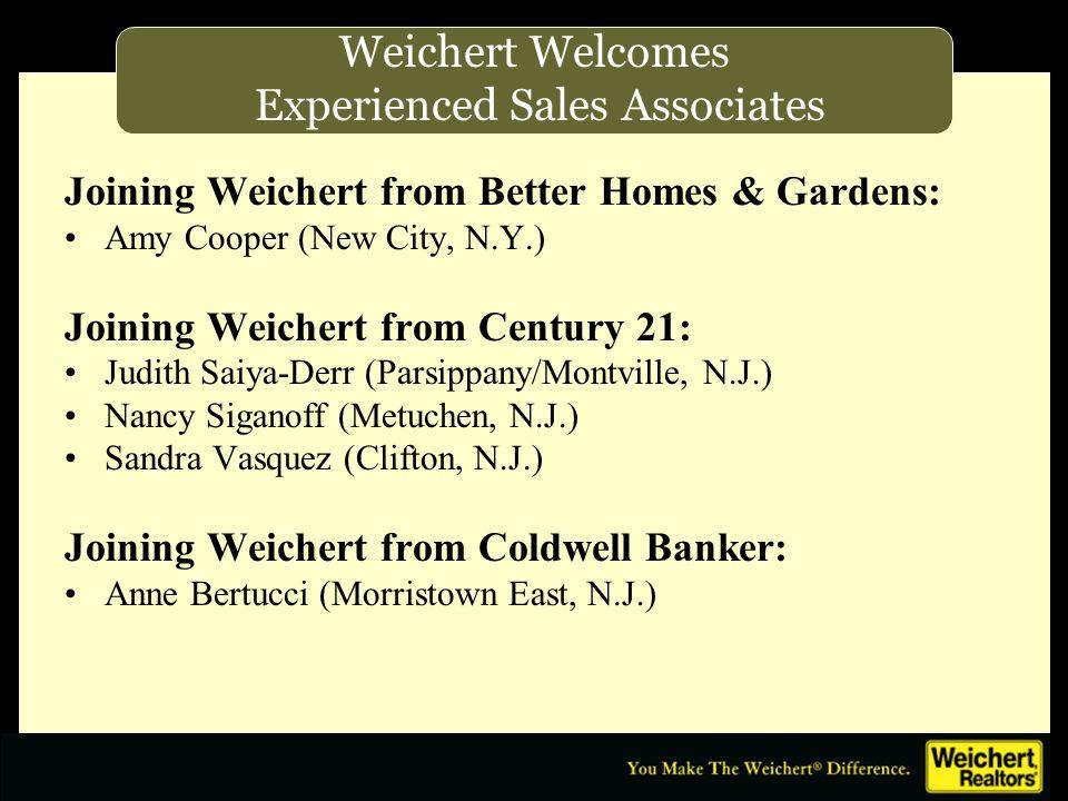 Joining Weichert from Better Homes & Gardens: Amy Cooper (New City, N.Y.) Joining Weichert from Century 21: Judith Saiya-Derr (Parsippany/Montville, N.J.) Nancy Siganoff (Metuchen, N.J.) Sandra Vasquez (Clifton, N.J.) Joining Weichert from Coldwell Banker: Anne Bertucci (Morristown East, N.J.) Weichert Welcomes Experienced Sales Associates