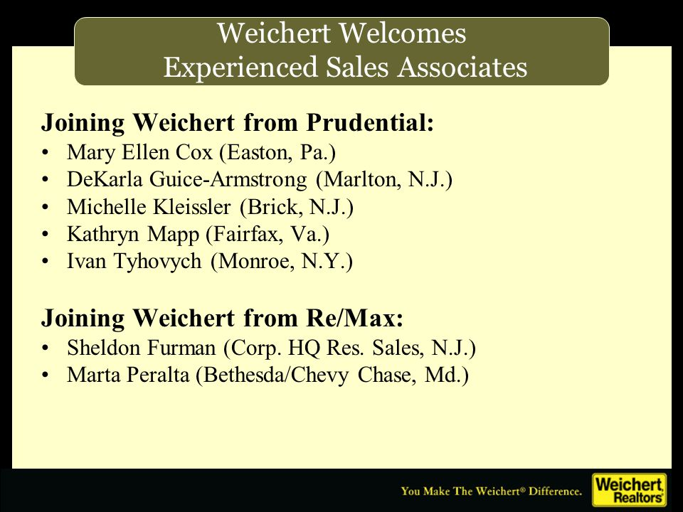 Joining Weichert from Prudential: Mary Ellen Cox (Easton, Pa.) DeKarla Guice-Armstrong (Marlton, N.J.) Michelle Kleissler (Brick, N.J.) Kathryn Mapp (Fairfax, Va.) Ivan Tyhovych (Monroe, N.Y.) Joining Weichert from Re/Max: Sheldon Furman (Corp.