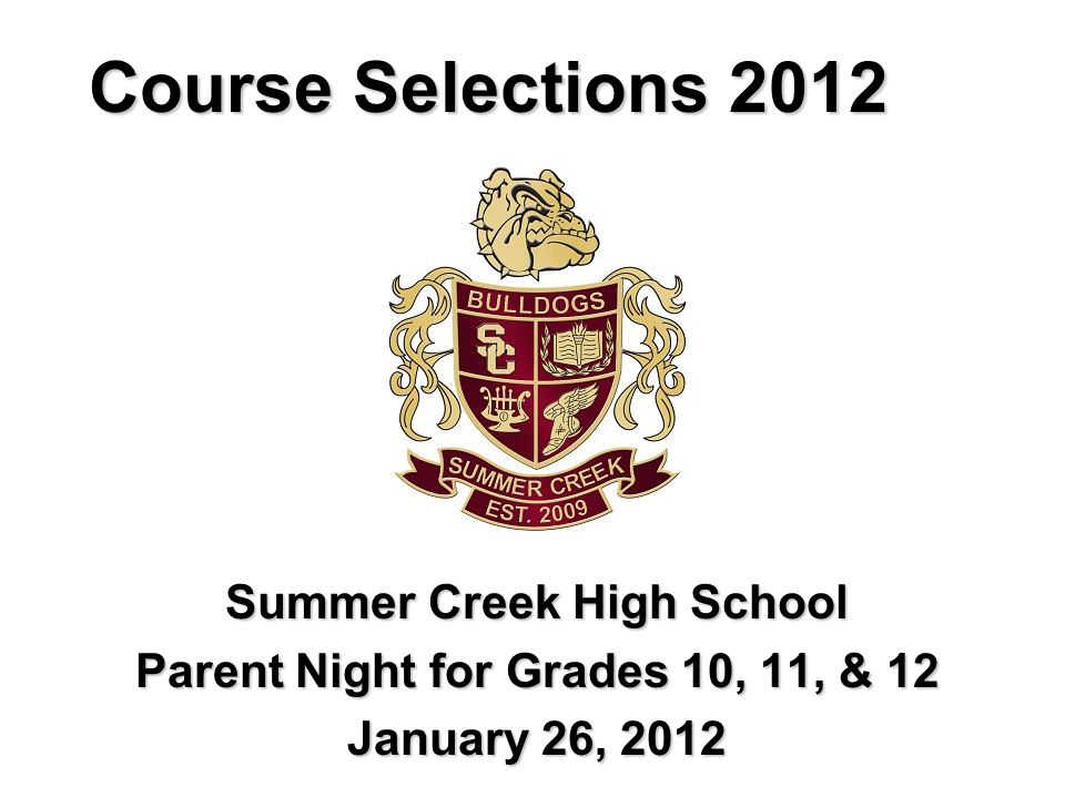Course Selections 2012 Summer Creek High School Parent Night for Grades 10, 11, & 12 January 26, 2012