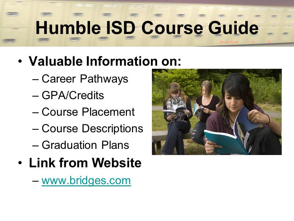Humble ISD Course Guide Valuable Information on: –Career Pathways –GPA/Credits –Course Placement –Course Descriptions –Graduation Plans Link from Website –www.bridges.comwww.bridges.com