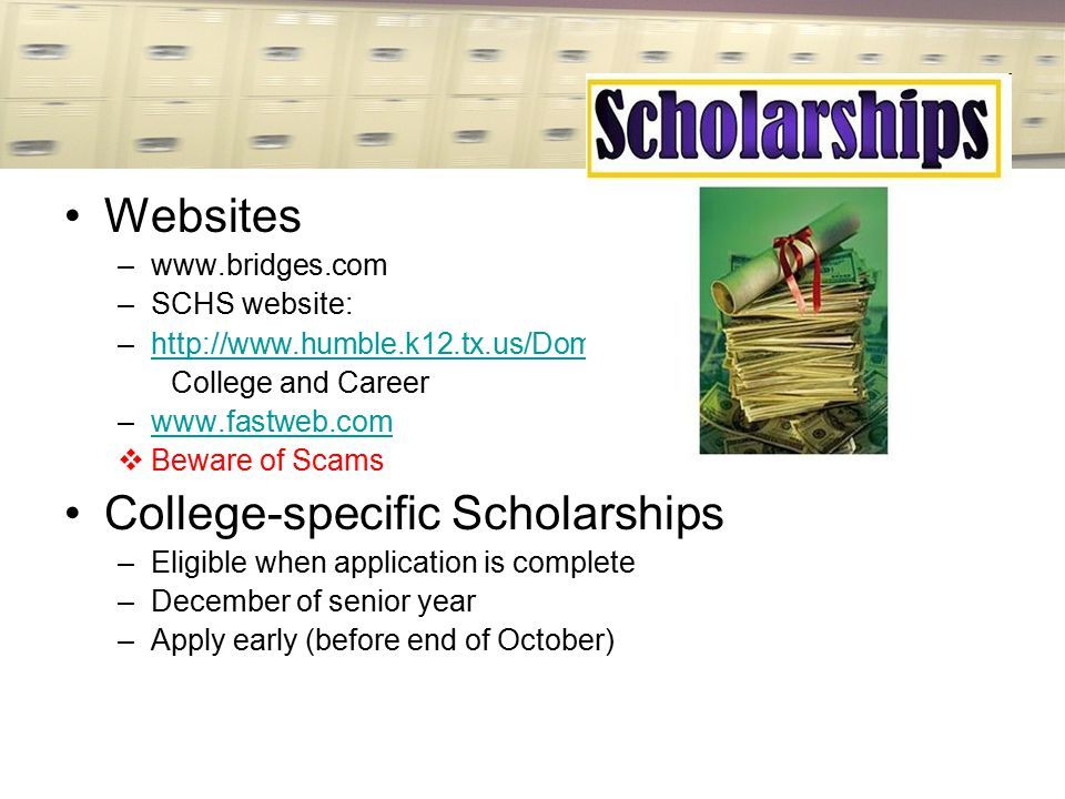Websites –www.bridges.com –SCHS website: –http://www.humble.k12.tx.us/Domain/3842http://www.humble.k12.tx.us/Domain/3842 College and Career –www.fastweb.comwww.fastweb.com  Beware of Scams College-specific Scholarships –Eligible when application is complete –December of senior year –Apply early (before end of October)