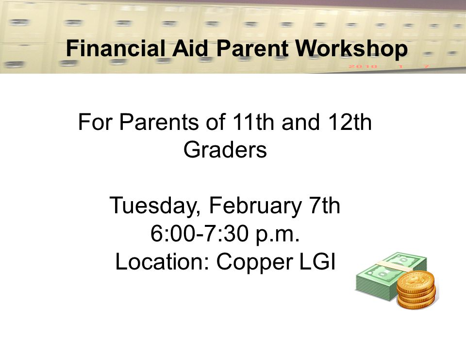 Financial Aid Parent Workshop For Parents of 11th and 12th Graders Tuesday, February 7th 6:00-7:30 p.m.