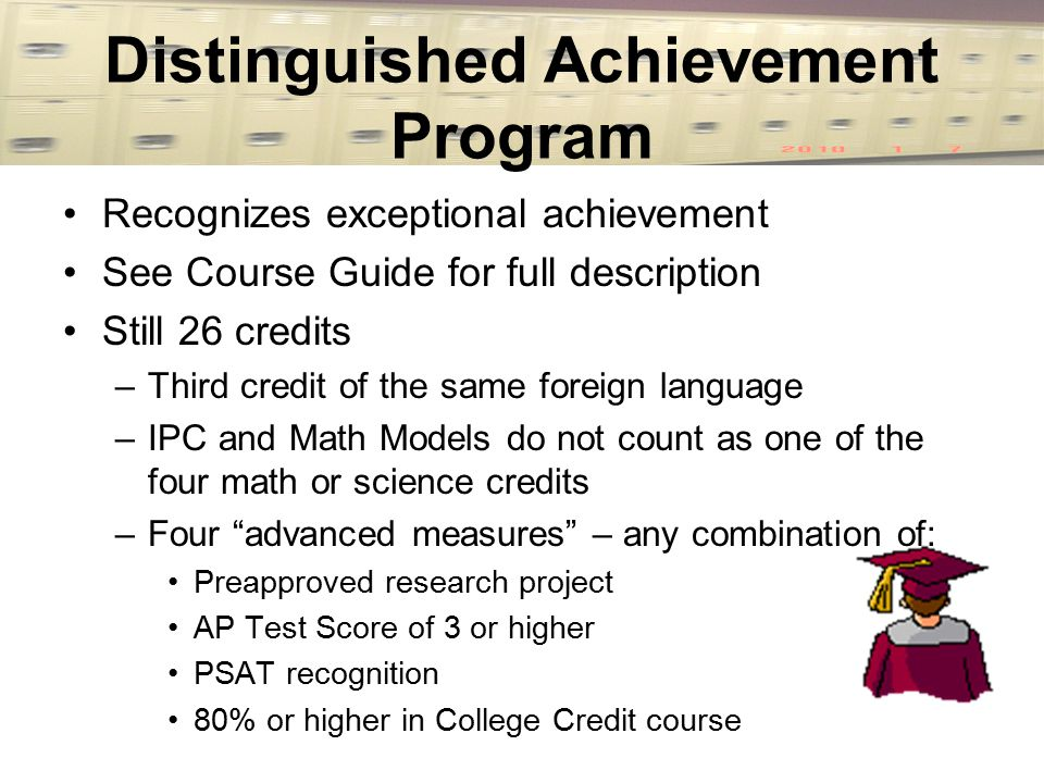 Distinguished Achievement Program Recognizes exceptional achievement See Course Guide for full description Still 26 credits –Third credit of the same