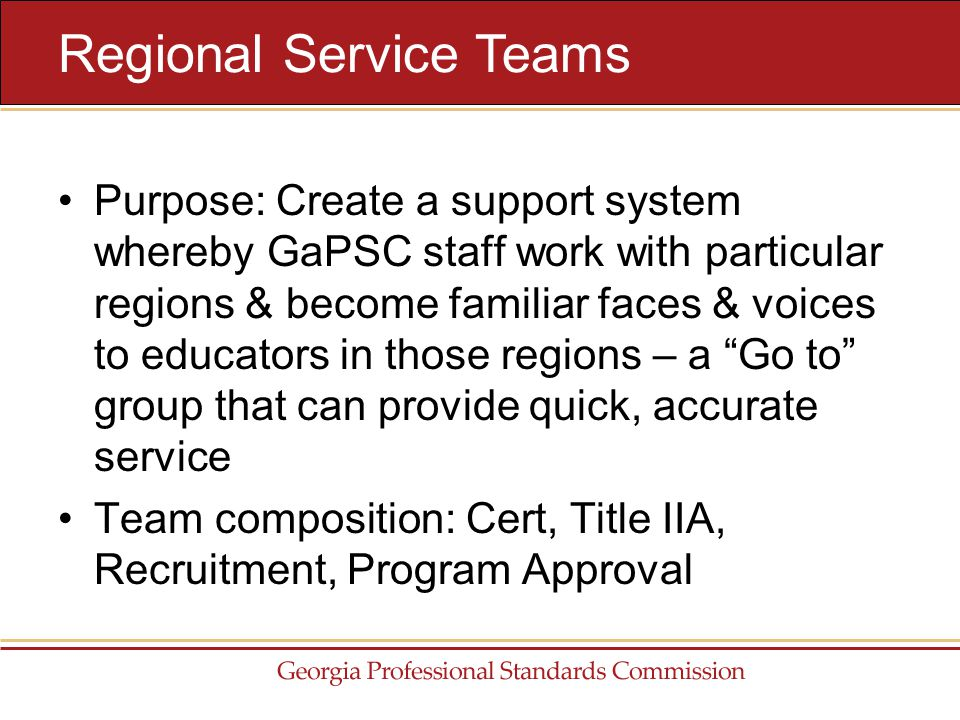 Purpose: Create a support system whereby GaPSC staff work with particular regions & become familiar faces & voices to educators in those regions – a Go to group that can provide quick, accurate service Team composition: Cert, Title IIA, Recruitment, Program Approval Regional Service Teams