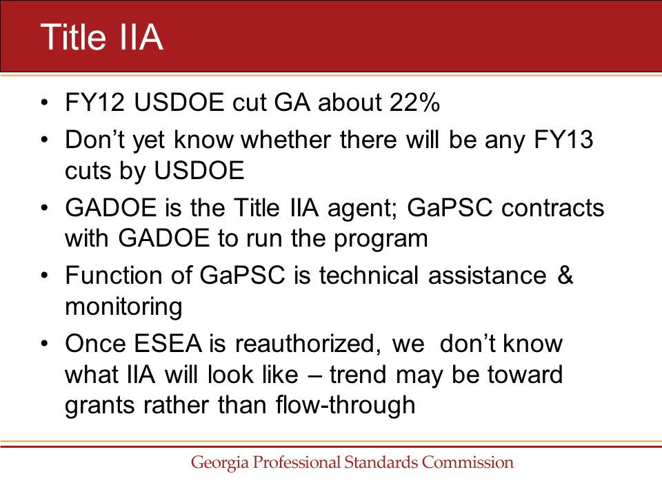 FY12 USDOE cut GA about 22% Don't yet know whether there will be any FY13 cuts by USDOE GADOE is the Title IIA agent; GaPSC contracts with GADOE to run the program Function of GaPSC is technical assistance & monitoring Once ESEA is reauthorized, we don't know what IIA will look like – trend may be toward grants rather than flow-through Title IIA
