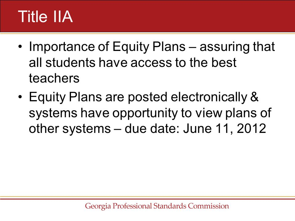 Importance of Equity Plans – assuring that all students have access to the best teachers Equity Plans are posted electronically & systems have opportunity to view plans of other systems – due date: June 11, 2012 Title IIA