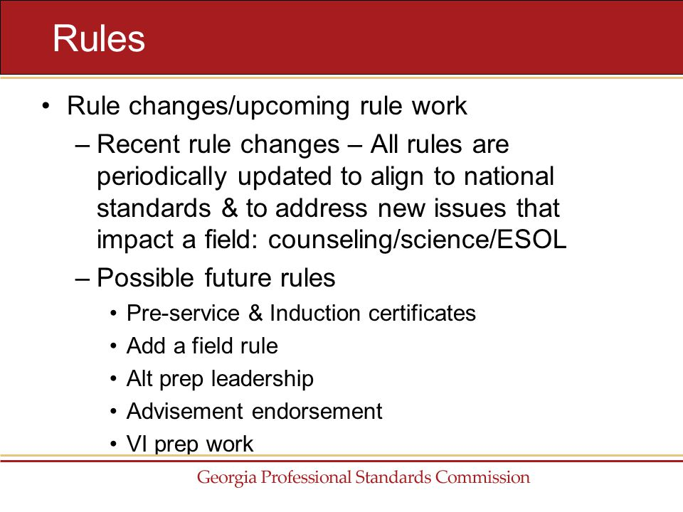 Rule changes/upcoming rule work –Recent rule changes – All rules are periodically updated to align to national standards & to address new issues that impact a field: counseling/science/ESOL –Possible future rules Pre-service & Induction certificates Add a field rule Alt prep leadership Advisement endorsement VI prep work Rules