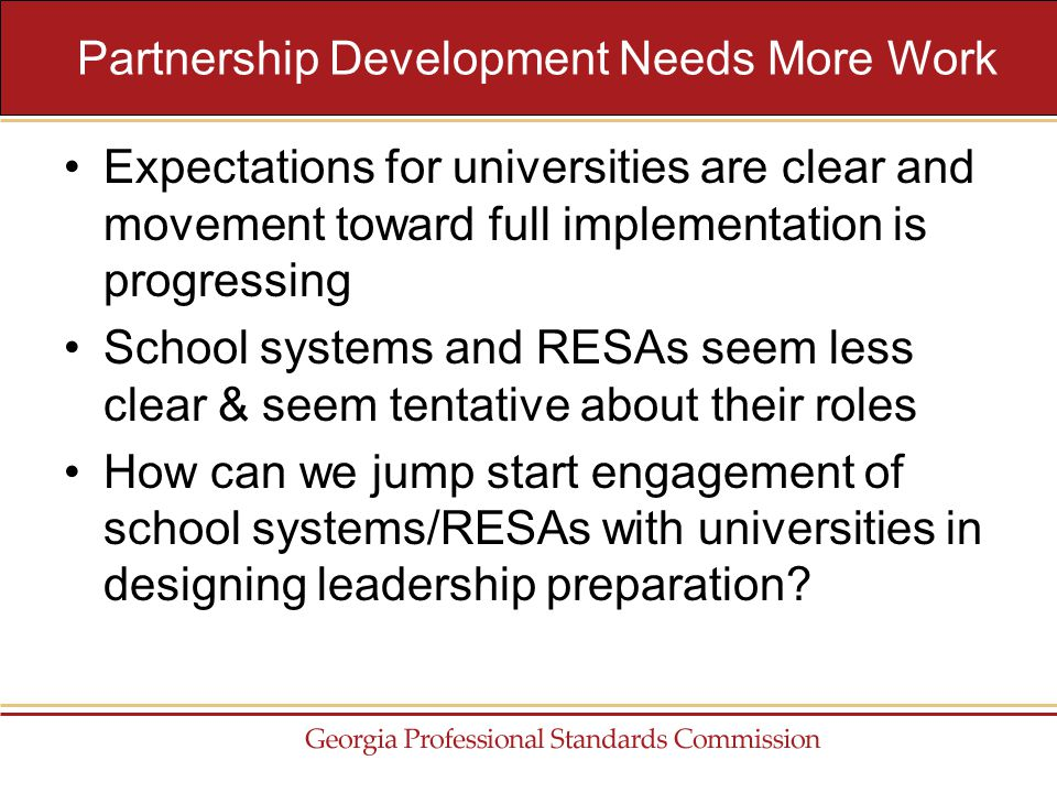 Expectations for universities are clear and movement toward full implementation is progressing School systems and RESAs seem less clear & seem tentative about their roles How can we jump start engagement of school systems/RESAs with universities in designing leadership preparation.