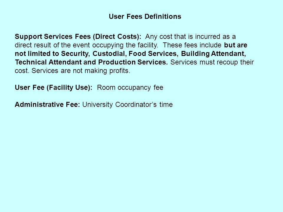 User Fees Definitions Support Services Fees (Direct Costs): Any cost that is incurred as a direct result of the event occupying the facility.