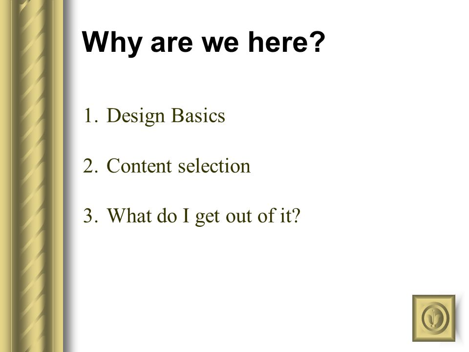 Why are we here? 1.Design Basics 2.Content selection 3.What do I get out of it?