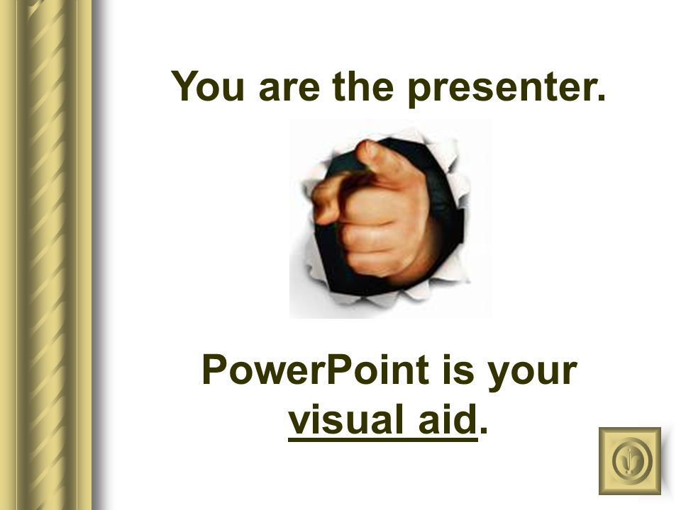 You are the presenter.. PowerPoint is your visual aid.