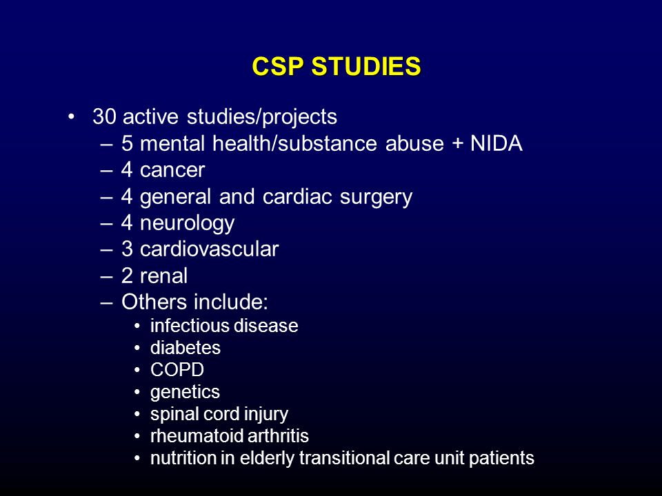 CSP STUDIES 30 active studies/projects –5 mental health/substance abuse + NIDA –4 cancer –4 general and cardiac surgery –4 neurology –3 cardiovascular