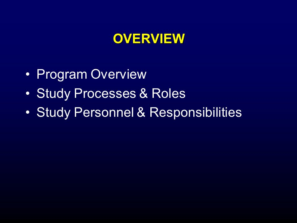 OVERVIEW Program Overview Study Processes & Roles Study Personnel & Responsibilities