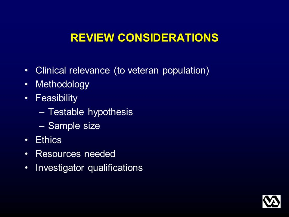 REVIEW CONSIDERATIONS Clinical relevance (to veteran population) Methodology Feasibility –Testable hypothesis –Sample size Ethics Resources needed Inv