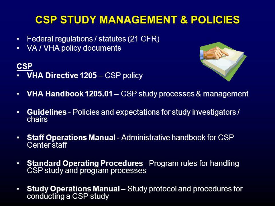 CSP STUDY MANAGEMENT & POLICIES Federal regulations / statutes (21 CFR) VA / VHA policy documents CSP VHA Directive 1205 – CSP policy VHA Handbook 120