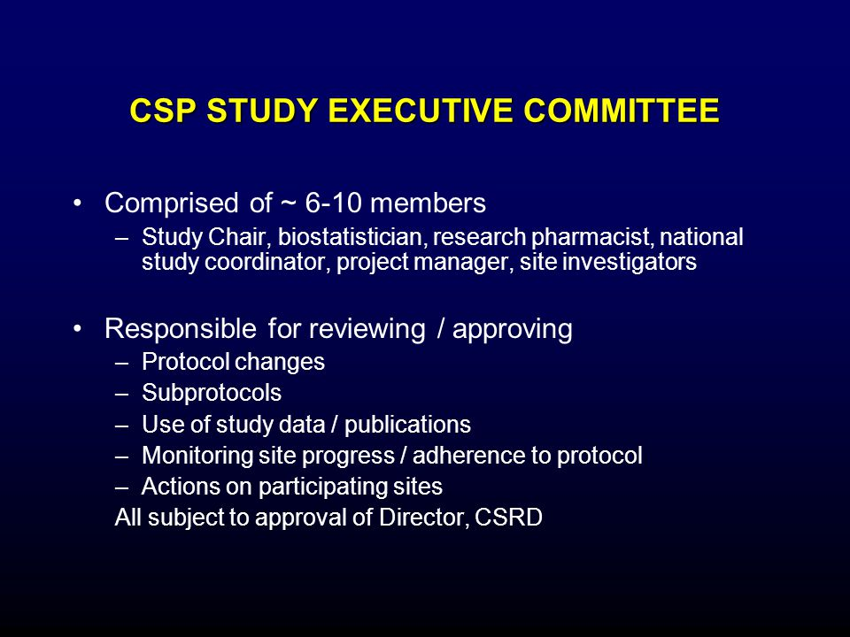 CSP STUDY EXECUTIVE COMMITTEE Comprised of ~ 6-10 members –Study Chair, biostatistician, research pharmacist, national study coordinator, project mana
