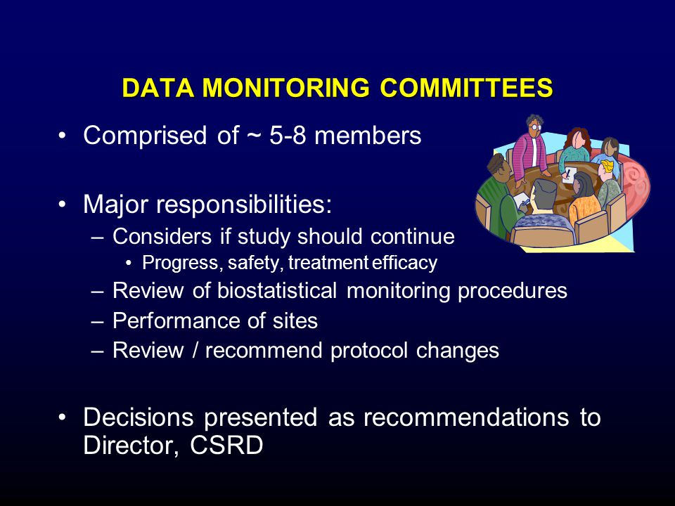 DATA MONITORING COMMITTEES Comprised of ~ 5-8 members Major responsibilities: –Considers if study should continue Progress, safety, treatment efficacy