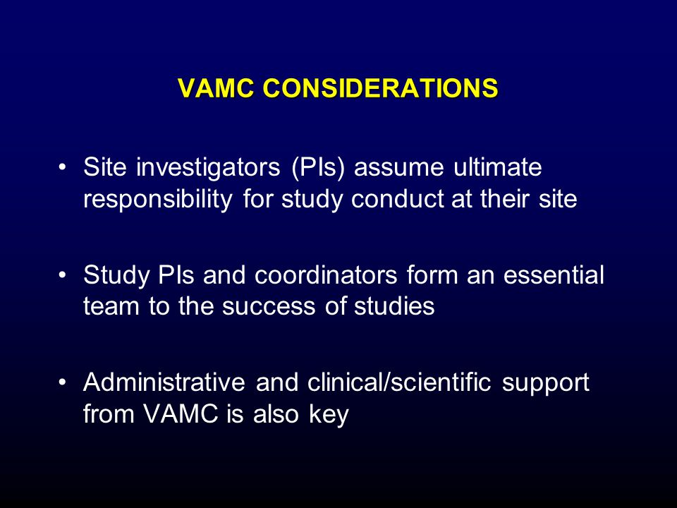 VAMC CONSIDERATIONS Site investigators (PIs) assume ultimate responsibility for study conduct at their site Study PIs and coordinators form an essenti