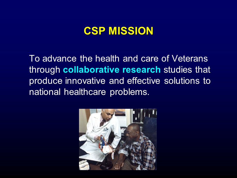 CSP MISSION To advance the health and care of Veterans through collaborative research studies that produce innovative and effective solutions to natio