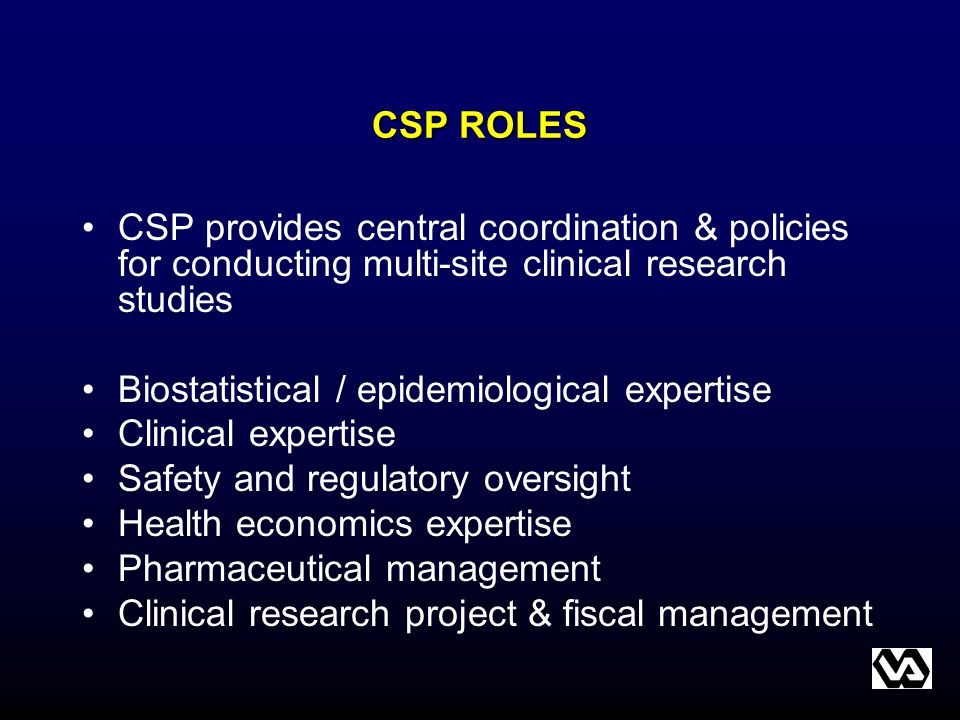 CSP ROLES CSP provides central coordination & policies for conducting multi-site clinical research studies Biostatistical / epidemiological expertise