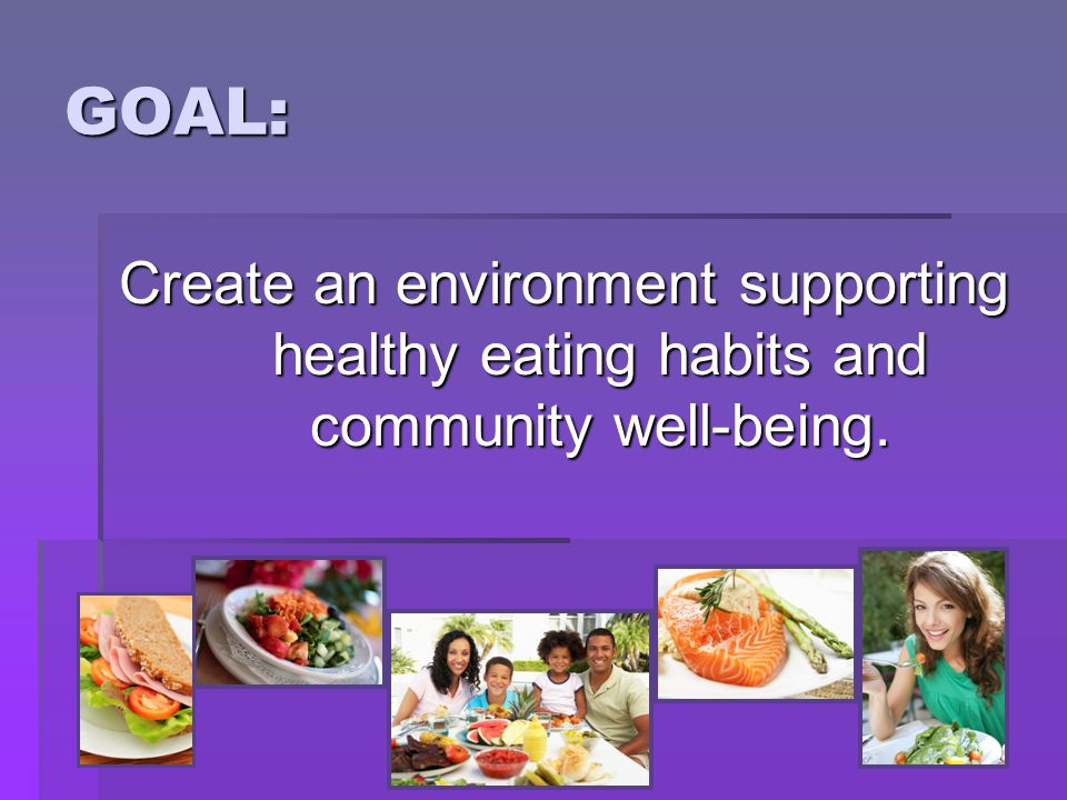 GOAL: Create an environment supporting healthy eating habits and community well-being.