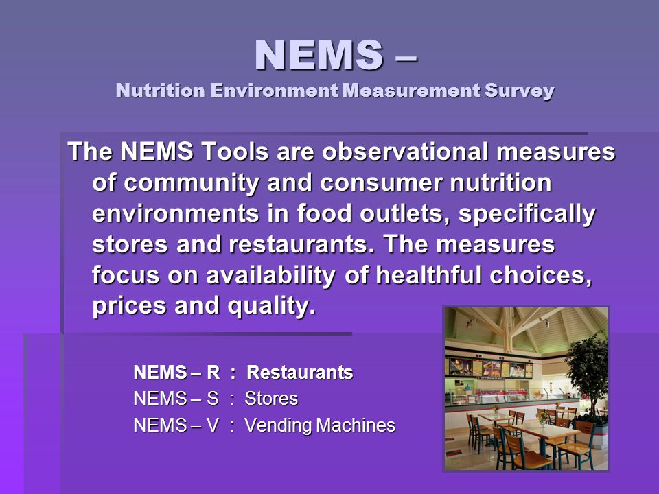 NEMS – Nutrition Environment Measurement Survey The NEMS Tools are observational measures of community and consumer nutrition environments in food outlets, specifically stores and restaurants.