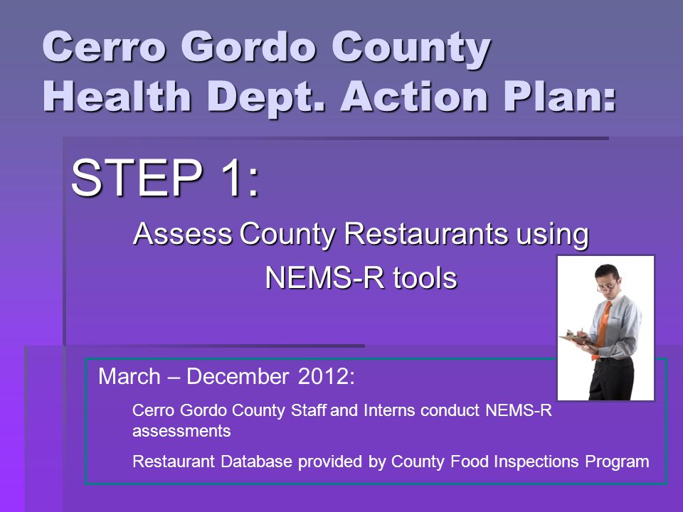 Cerro Gordo County Health Dept. Action Plan: STEP 1: Assess County Restaurants using NEMS-R tools March – December 2012: Cerro Gordo County Staff and