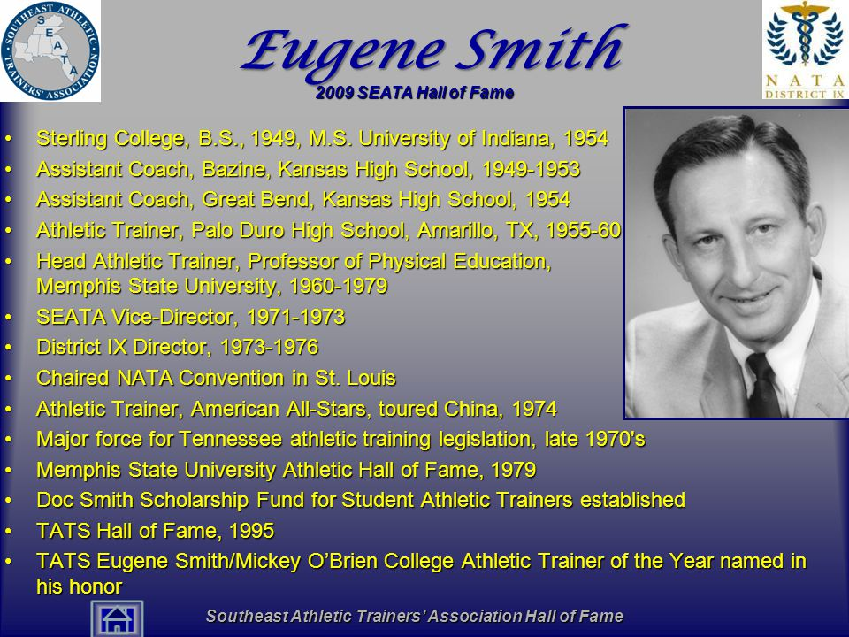 Southeast Athletic Trainers' Association Hall of Fame Eugene Smith Sterling College, B.S., 1949, M.S. University of Indiana, 1954Sterling College, B.S