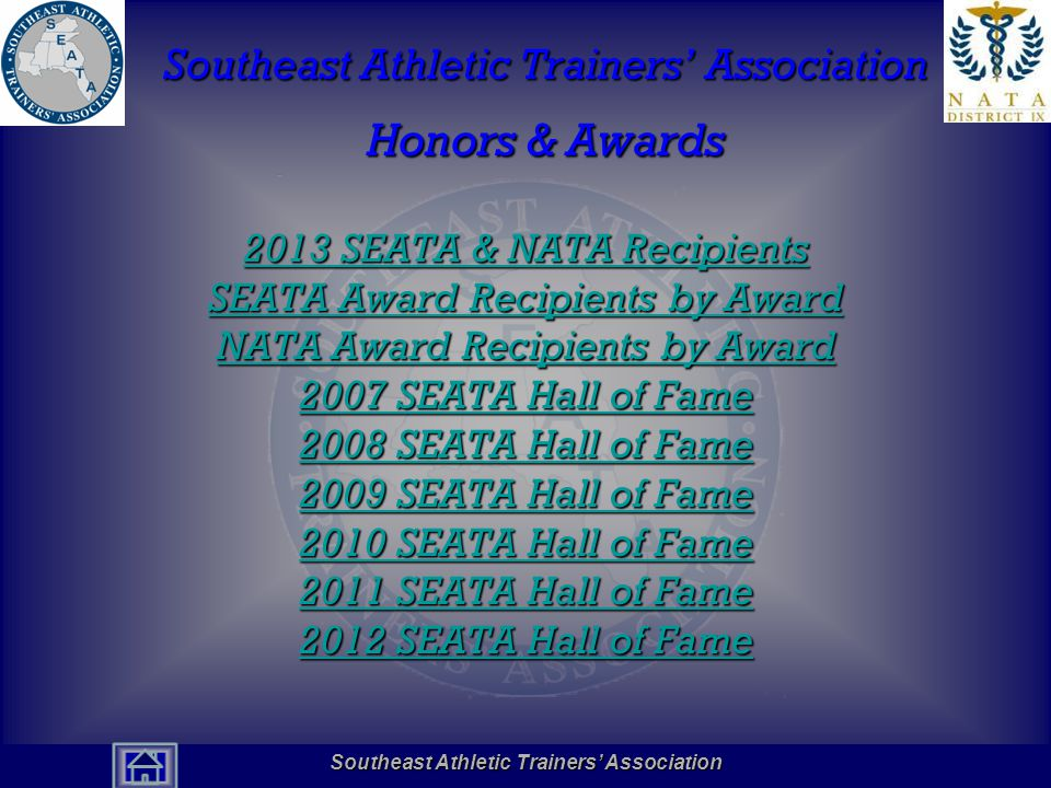 Southeast Athletic Trainers' Association Hall of Fame SEATA Award Recipients Education and Administration Award 2013 Marisa Colston, PhD, AT2013 Marisa Colston, PhD, AT 2012 Amanda Benson, PhD, ATC, LAT2012 Amanda Benson, PhD, ATC, LAT 2011 Carl Mattacola, PhD, ATC, FNATA & Tim Uhl, PhD, ATC, PT, FNATA2011 Carl Mattacola, PhD, ATC, FNATA & Tim Uhl, PhD, ATC, PT, FNATA 2010 Jeff Konin, PhD, ATC, PT2010 Jeff Konin, PhD, ATC, PT 2009 Ray Castle, PhD, ATC2009 Ray Castle, PhD, ATC 2008 Gerard White, MEd, ATC2008 Gerard White, MEd, ATC 2007 John Anderson, ATC2007 John Anderson, ATC 2006 Michael Ferrara, PhD, ATC2006 Michael Ferrara, PhD, ATC 2005 Brian Bogdanowicz, ATC2005 Brian Bogdanowicz, ATC 2004 Deidre Leaver-Dunn, EdD, ATC2004 Deidre Leaver-Dunn, EdD, ATC 2003 Alice Wilcoxson, ATC2003 Alice Wilcoxson, ATC 2002 Malissa Martin, ATC2002 Malissa Martin, ATC 2001 Chris Gillespie, ATC2001 Chris Gillespie, ATC Southeast Athletic Trainers' Association
