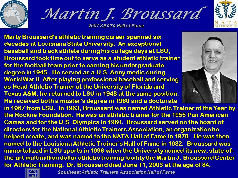 Southeast Athletic Trainers' Association Hall of Fame Martin J. Broussard Marty Broussard's athletic training career spanned six decades at Louisiana