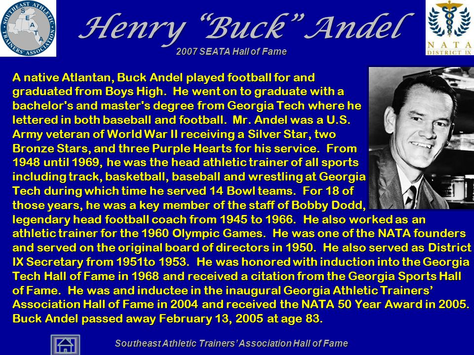 "Southeast Athletic Trainers' Association Hall of Fame Henry ""Buck"" Andel A native Atlantan, Buck Andel played football for and graduated from Boys Hig"