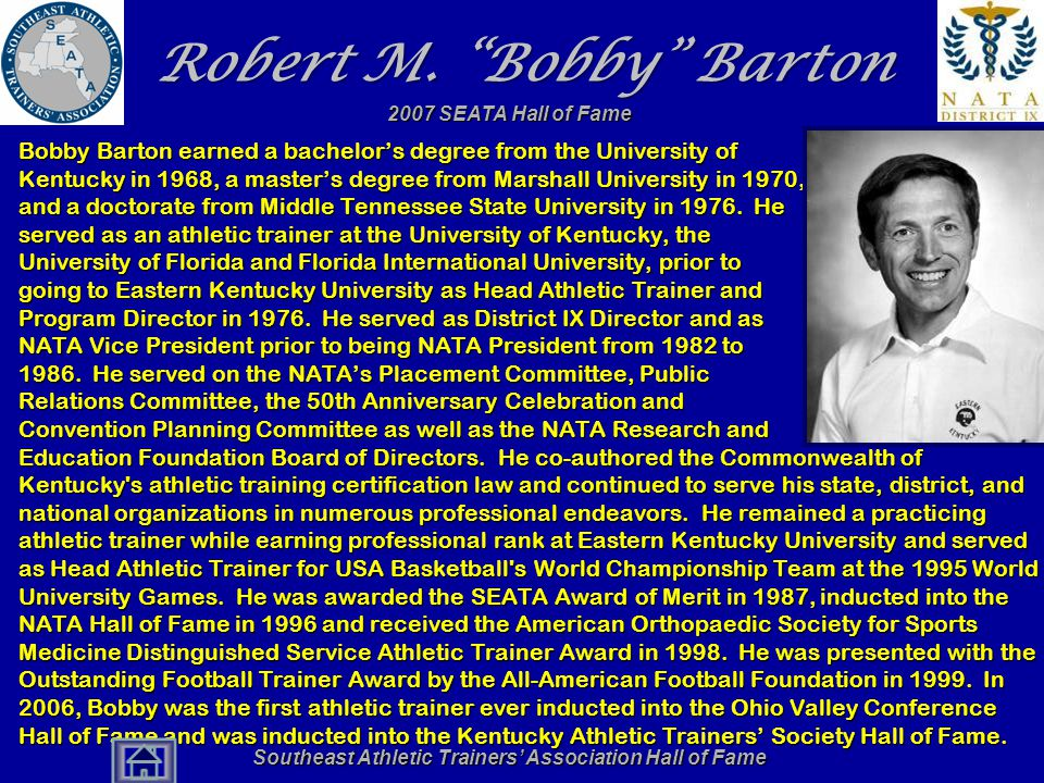 "Southeast Athletic Trainers' Association Hall of Fame Robert M. ""Bobby"" Barton Bobby Barton earned a bachelor's degree from the University of Kentucky"