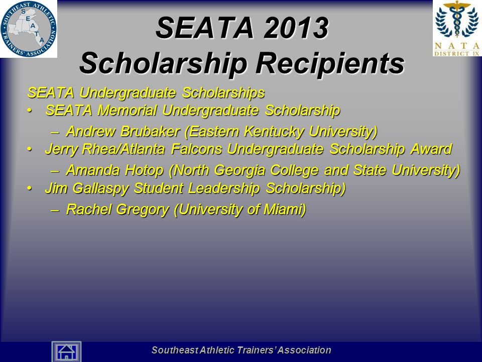 Southeast Athletic Trainers' Association Hall of Fame SEATA 2013 Scholarship Recipients SEATA Graduate Scholarships SEATA Memorial Graduate ScholarshipSEATA Memorial Graduate Scholarship –Lyndsey Ingram (Georgia Southern University) Jerry Rhea/Atlanta Falcons Graduate ScholarshipJerry Rhea/Atlanta Falcons Graduate Scholarship –Anna Porter (University of Kentucky) Hughston Sports Medicine Foundation ScholarshipHughston Sports Medicine Foundation Scholarship –Erin Harrelson (Florida International University) SEATA Family Scholarships –Kendra Wright (University of Mississippi) (SEATA Member – Ken Wright) Southeast Athletic Trainers' Association