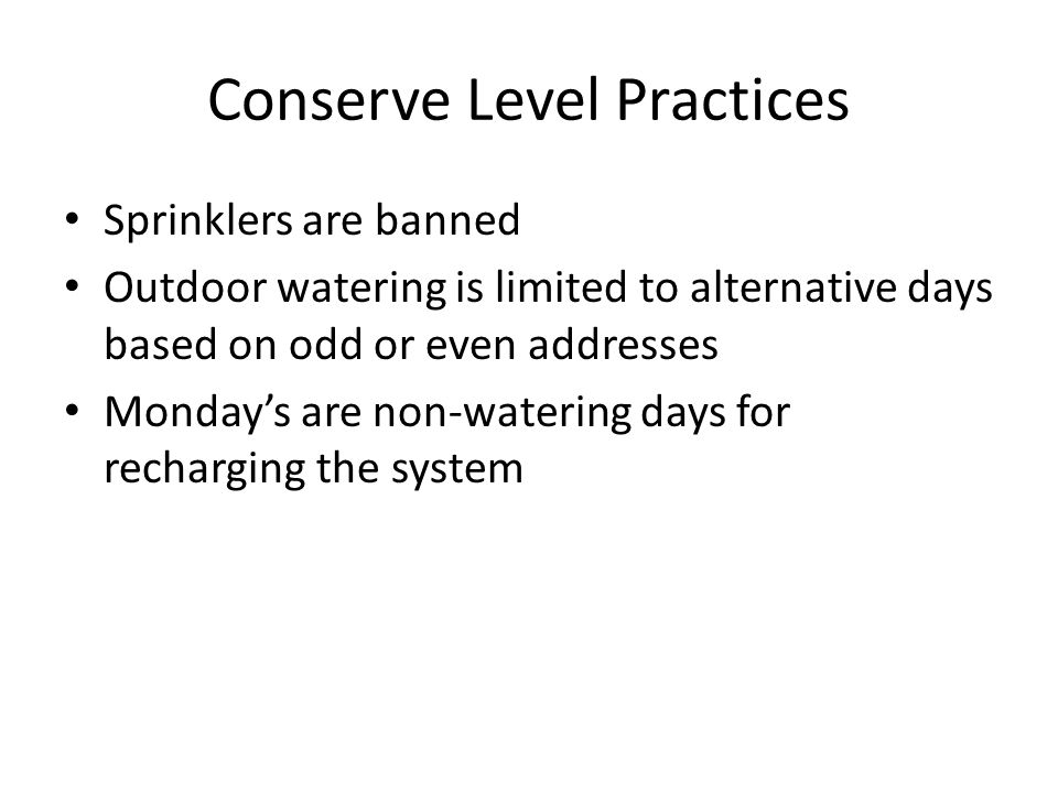 Conserve Level Practices Sprinklers are banned Outdoor watering is limited to alternative days based on odd or even addresses Monday's are non-watering days for recharging the system